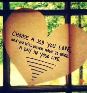 choose a job you love and you'll never have to work another day in your life